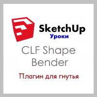 SketchUp. Работа с плагином CLF Shape Bender